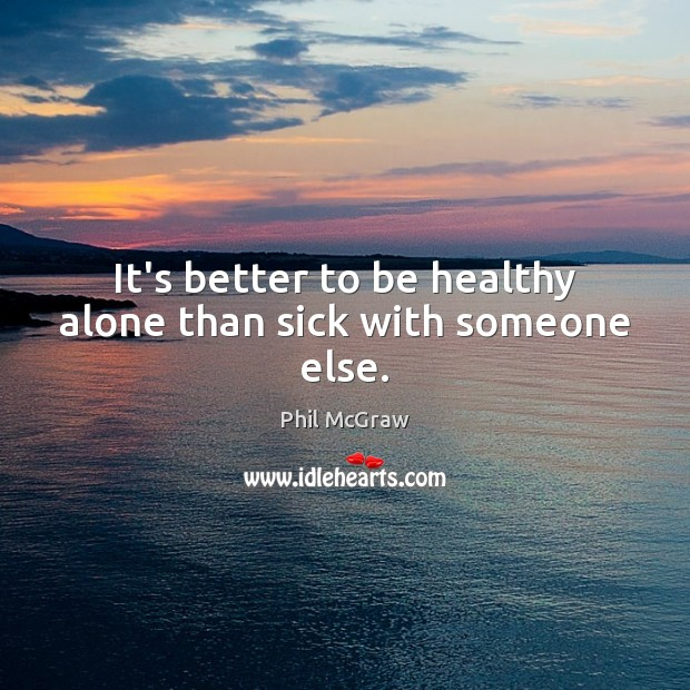 It's better to be healthy alone than sick with someone else. Phil McGraw Picture Quote