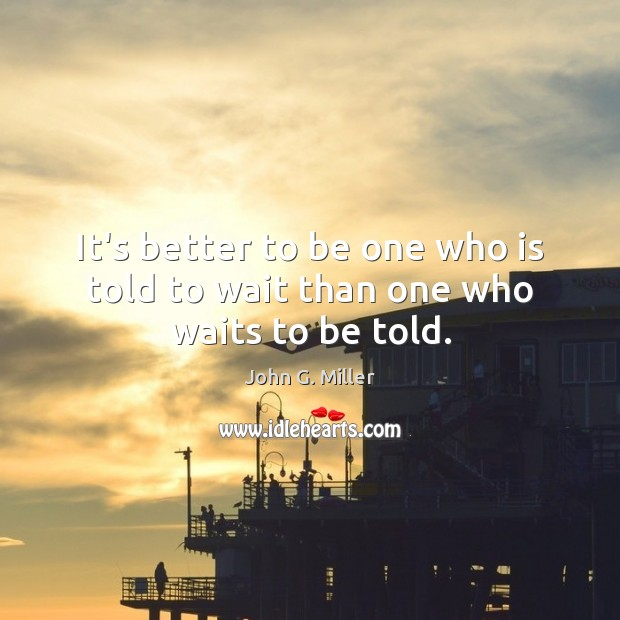 It's better to be one who is told to wait than one who waits to be told. Image