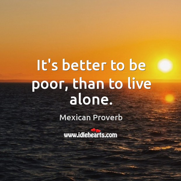 It's better to be poor, than to live alone. Mexican Proverbs Image