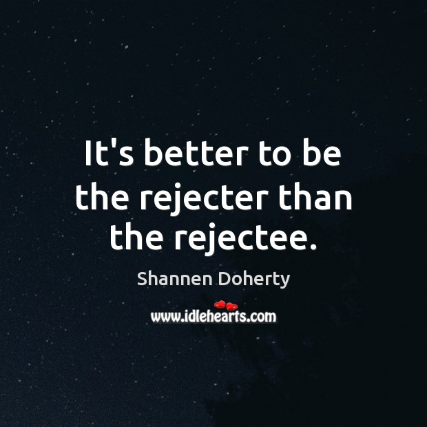 It's better to be the rejecter than the rejectee. Shannen Doherty Picture Quote