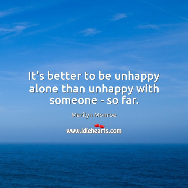 Image, It's better to be unhappy alone than unhappy with someone – so far.