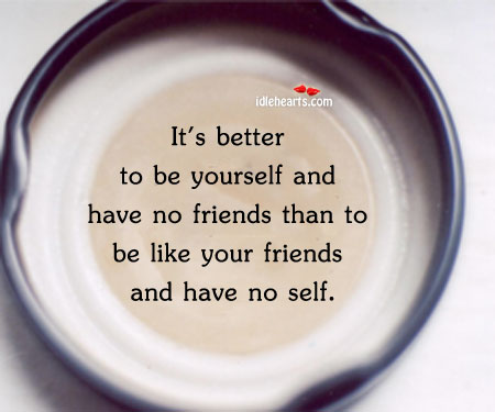 It's Better To Be Yourself And Have No Friends