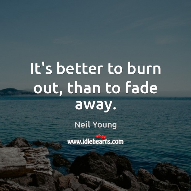 It's better to burn out, than to fade away. Neil Young Picture Quote