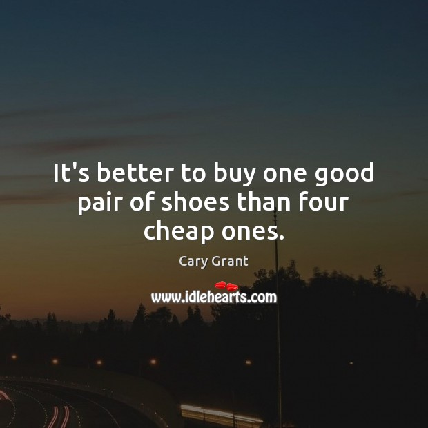 Image, It's better to buy one good pair of shoes than four cheap ones.