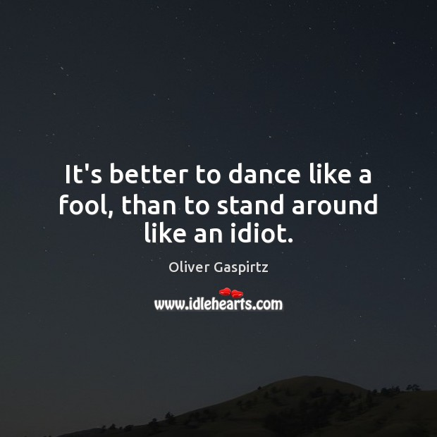 Image, It's better to dance like a fool, than to stand around like an idiot.