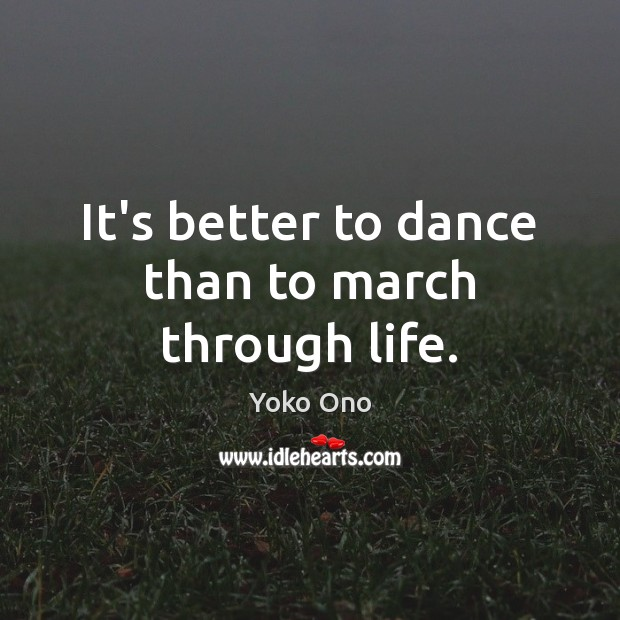 It's better to dance than to march through life. Yoko Ono Picture Quote