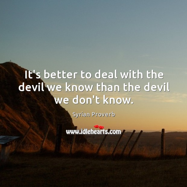 It's better to deal with the devil we know than the devil we don't know. Syrian Proverbs Image