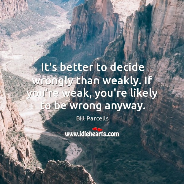It's better to decide wrongly than weakly. If you're weak, you're likely Image