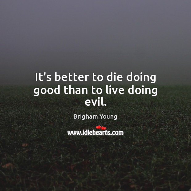 It's better to die doing good than to live doing evil. Brigham Young Picture Quote