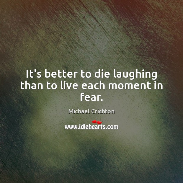 It's better to die laughing than to live each moment in fear. Michael Crichton Picture Quote