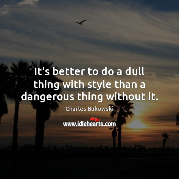 It's better to do a dull thing with style than a dangerous thing without it. Image