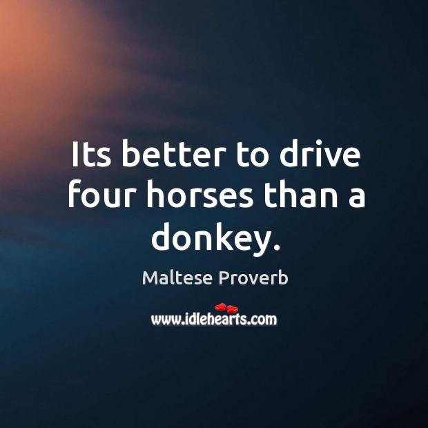Its better to drive four horses than a donkey. Maltese Proverbs Image