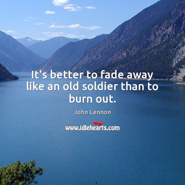 Image, It's better to fade away like an old soldier than to burn out.