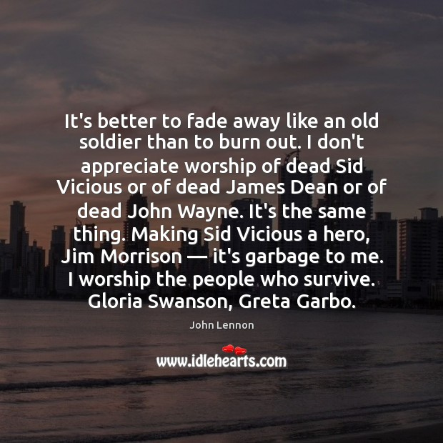 It's better to fade away like an old soldier than to burn Appreciate Quotes Image