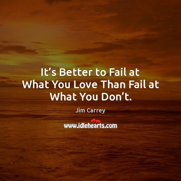 It's Better to Fail at What You Love Than Fail at What You Don't. Jim Carrey Picture Quote