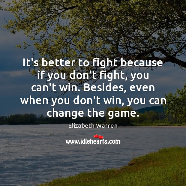 It's better to fight because if you don't fight, you can't win. Elizabeth Warren Picture Quote