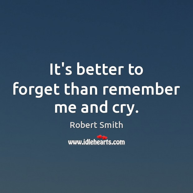 It's better to forget than remember me and cry. Image