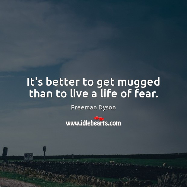 It's better to get mugged than to live a life of fear. Freeman Dyson Picture Quote