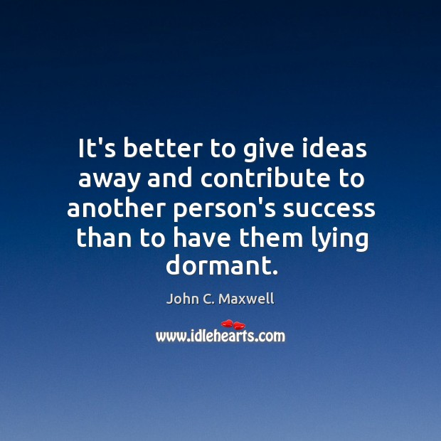 Image, It's better to give ideas away and contribute to another person's success