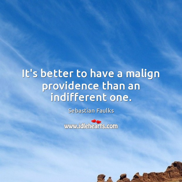 It's better to have a malign providence than an indifferent one. Image