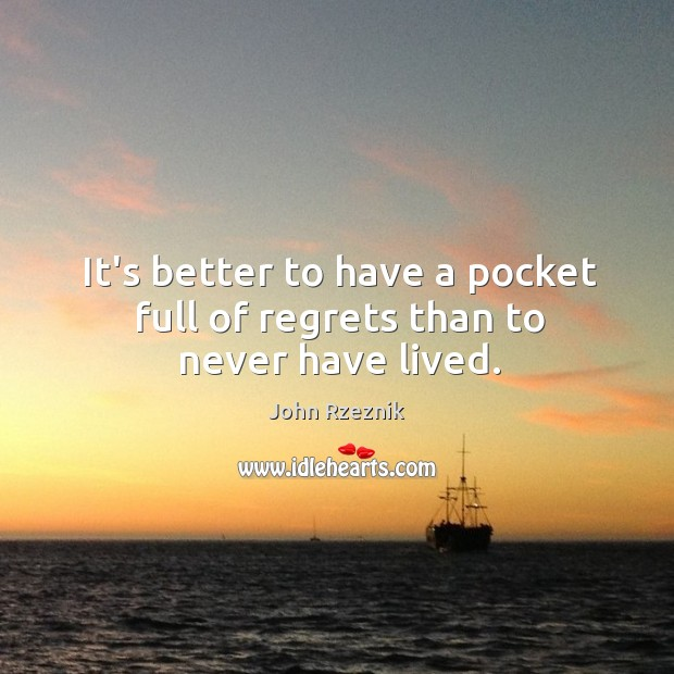 It's better to have a pocket full of regrets than to never have lived. John Rzeznik Picture Quote