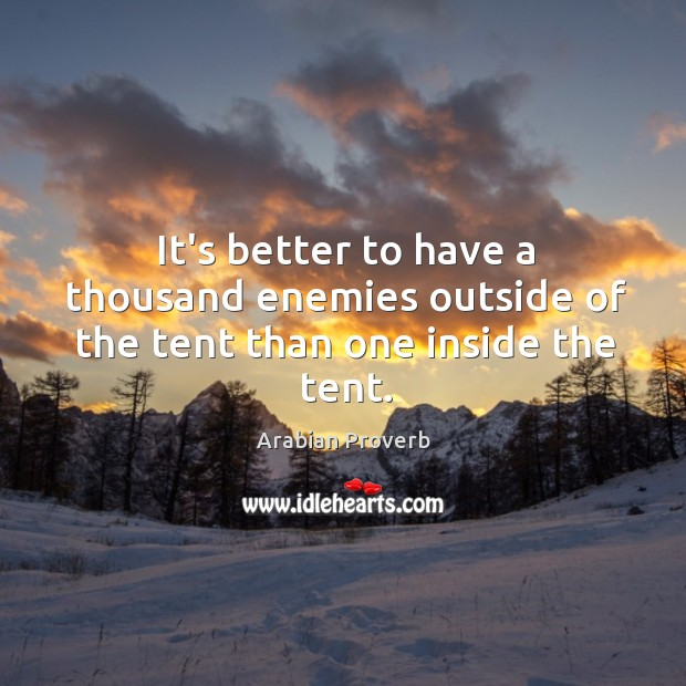 It's better to have a thousand enemies outside of the tent than one inside the tent. Arabian Proverbs Image