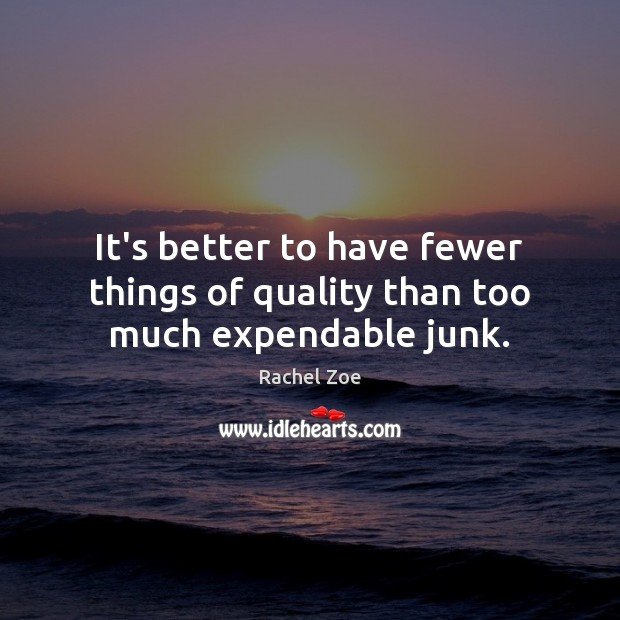 Image, It's better to have fewer things of quality than too much expendable junk.