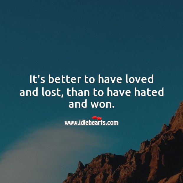 It's better to have loved and lost, than to have hated and won. Love and Hate Quotes Image
