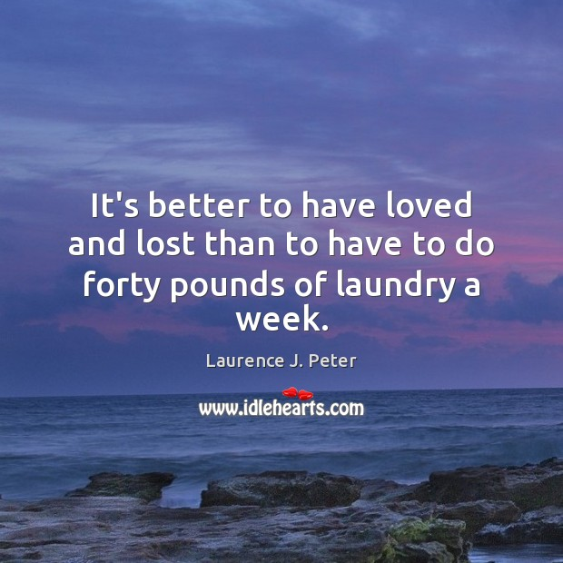 It's better to have loved and lost than to have to do forty pounds of laundry a week. Laurence J. Peter Picture Quote