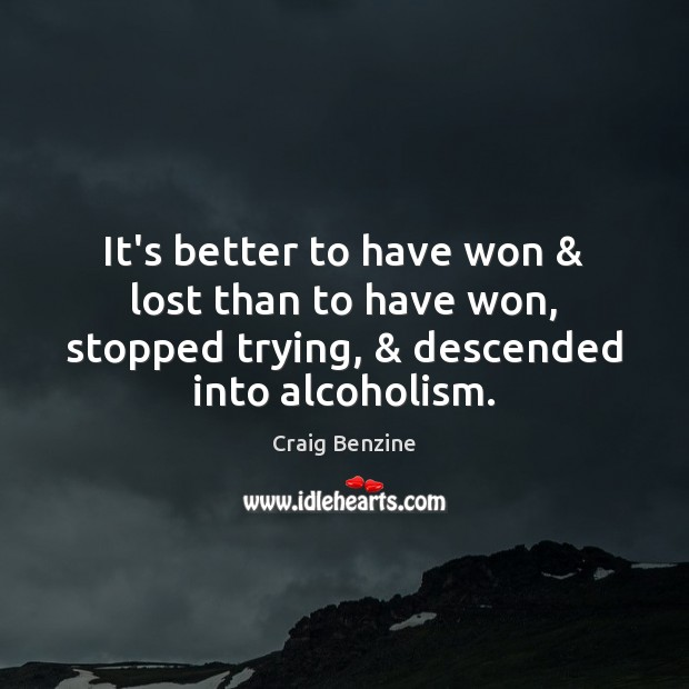 It's better to have won & lost than to have won, stopped trying, & Image