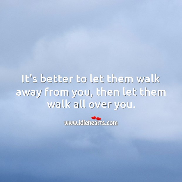 It's better to let them walk away from you, then let them walk all over you. Image