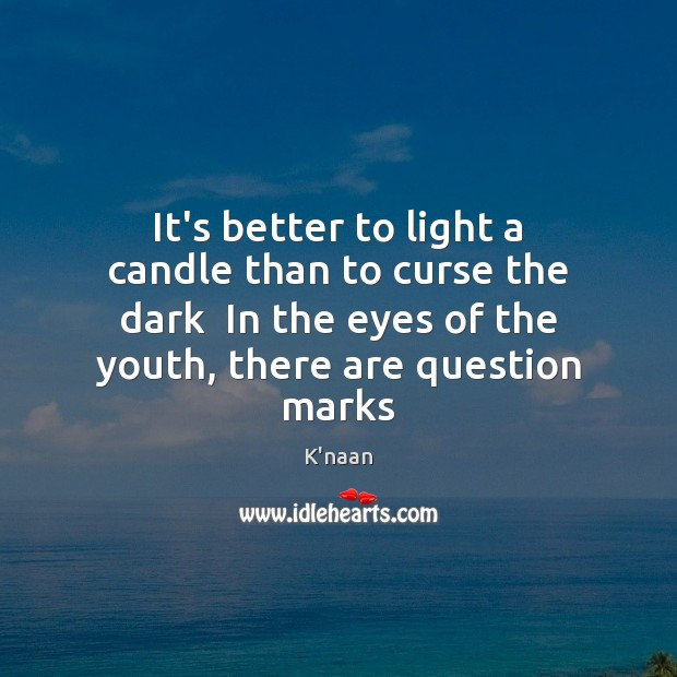 It's better to light a candle than to curse the dark  In K'naan Picture Quote