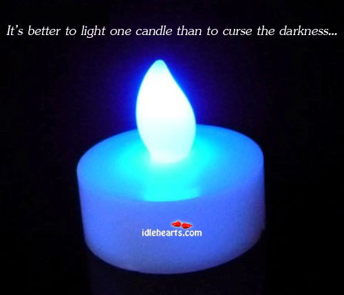 It's Better To Light One Candle Than To Curse The Darkness…