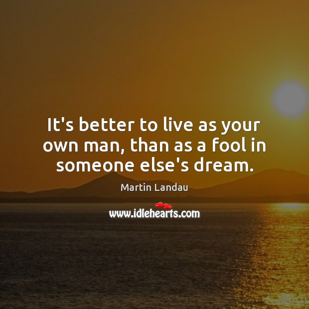 Martin Landau Picture Quote image saying: It's better to live as your own man, than as a fool in someone else's dream.
