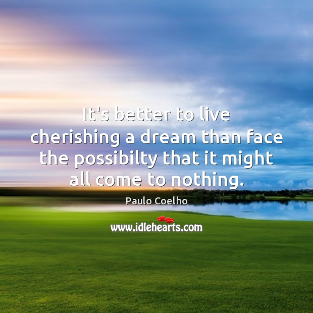 It's better to live cherishing a dream than face the possibilty that Image