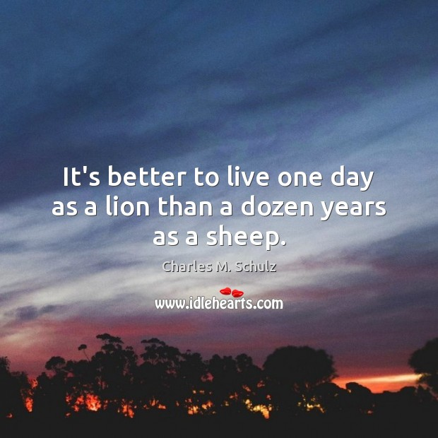 It's better to live one day as a lion than a dozen years as a sheep. Image
