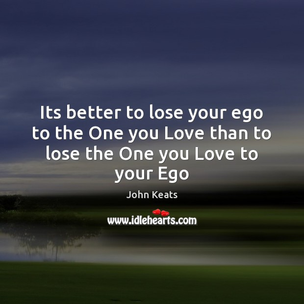 Its better to lose your ego to the One you Love than to lose the One you Love to your Ego John Keats Picture Quote