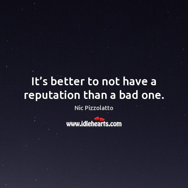 It's better to not have a reputation than a bad one. Image