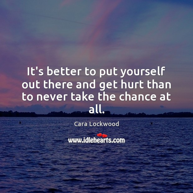 It's better to put yourself out there and get hurt than to never take the chance at all. Image