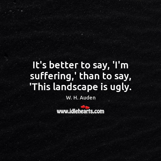 It's better to say, 'I'm suffering,' than to say, 'This landscape is ugly. Image