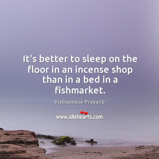 It's better to sleep on the floor in an incense shop than in a bed in a fishmarket. Vietnamese Proverbs Image