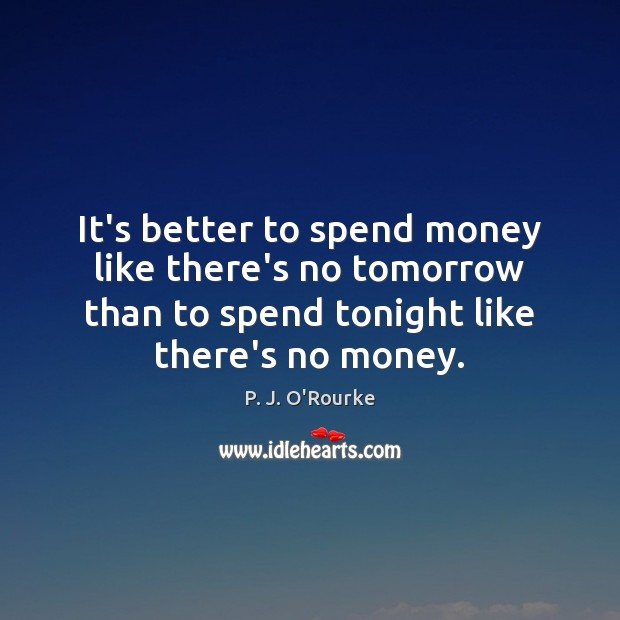 Image, It's better to spend money like there's no tomorrow than to spend