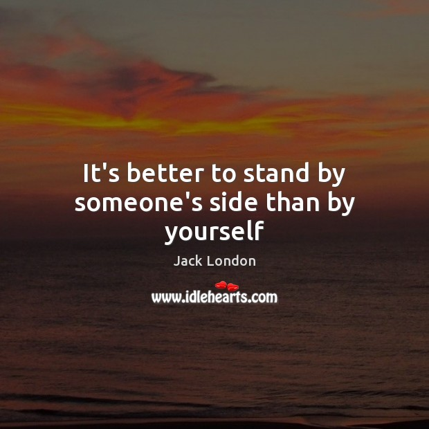 It's better to stand by someone's side than by yourself Jack London Picture Quote