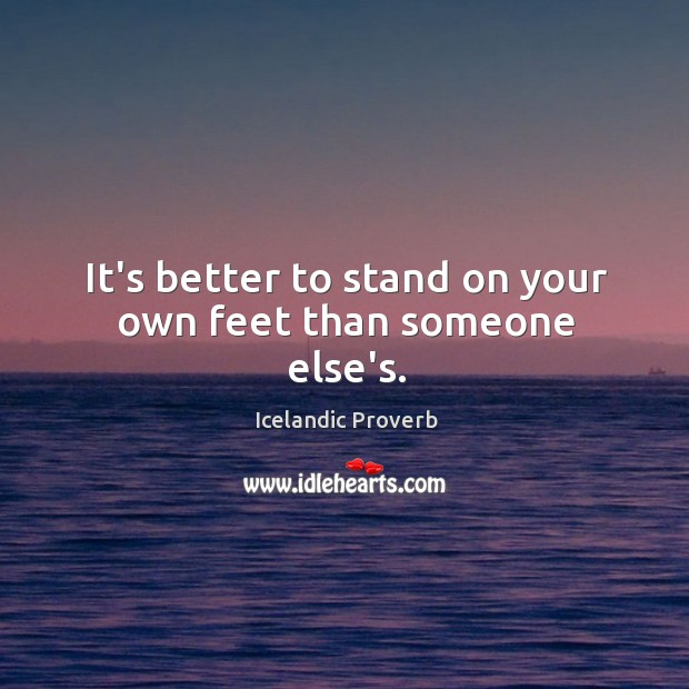 It's better to stand on your own feet than someone else's. Icelandic Proverbs Image