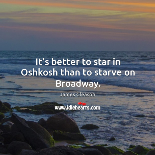 It's better to star in oshkosh than to starve on broadway. Image