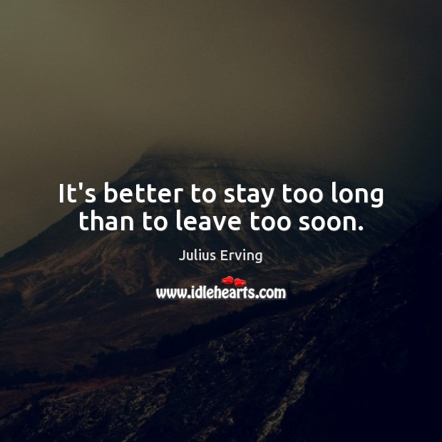 It's better to stay too long than to leave too soon. Image