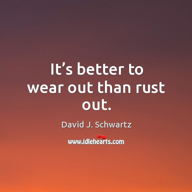 It's better to wear out than rust out. David J. Schwartz Picture Quote