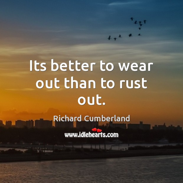 Its better to wear out than to rust out. Image