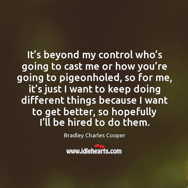 It's beyond my control who's going to cast me or how you're going to pigeonholed, so for me Bradley Charles Cooper Picture Quote