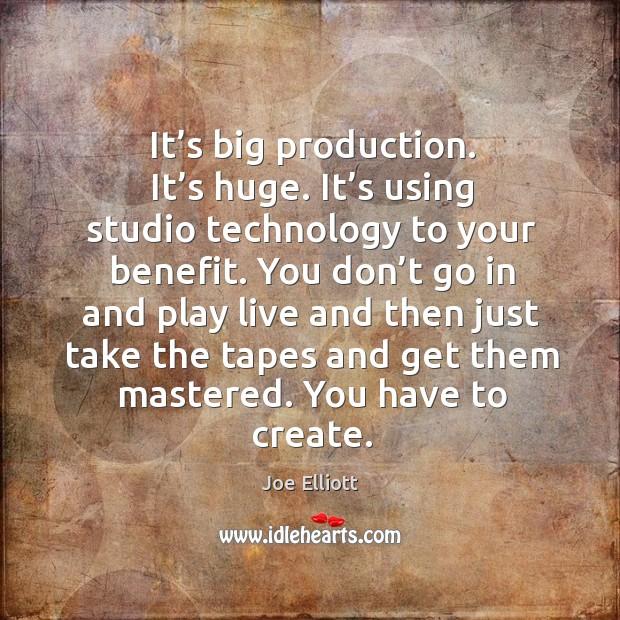 It's big production. It's huge. It's using studio technology to your benefit. Joe Elliott Picture Quote